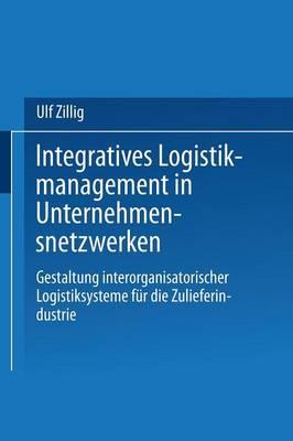 Integratives Logistikmanagement in Unternehmensnetzwerken: Gestaltung Interorganisatorischer Logistiksysteme F r Die Zulieferindustrie - Gabler Edition Wissenschaft (Paperback)