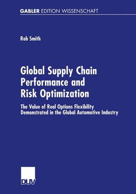 Global Supply Chain Performance and Risk Optimization 2002: The Value of Real Options Flexibility Demonstrated in the Global Automotive Industry (Paperback)