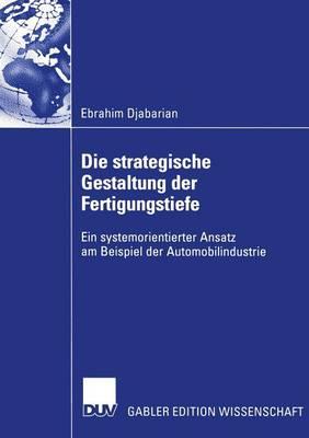 Die Strategische Gestaltung Der Fertigungstiefe: Ein Systemorientierter Ansatz Am Beispiel Der Automobilindustrie (Paperback)