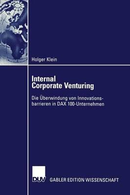 Internal Corporate Venturing: Die  berwindung Von Innovationsbarrieren in Dax 100-Unternehmen (Paperback)
