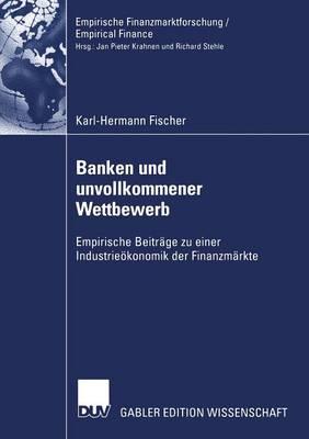 Banken Und Unvollkommener Wettbewerb: Empirische Beitr ge Zu Einer Industrie konomik Der Finanzm rkte - Empirische Finanzmarktforschung/Empirical Finance (Paperback)