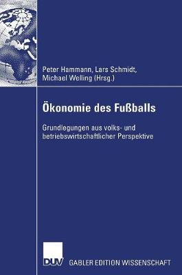 OEkonomie Des Fussballs: Grundlegungen Aus Volks- Und Betriebswirtschaftlicher Perspektive (Hardback)