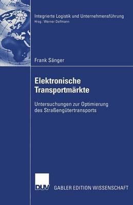 Elektronische Transportm�rkte: Untersuchungen Zur Optimierung Des Stra�eng�tertransports - Integrierte Logistik Und Unternehmensf Hrung (Paperback)
