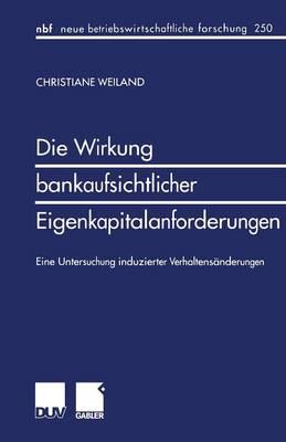 Die Wirkung Bankaufsichtlicher Eigenkapitalanforderungen: Eine Untersuchung Induzierter Verhaltens�nderungen - Neue Betriebswirtschaftliche Forschung (Nbf) 250 (Paperback)