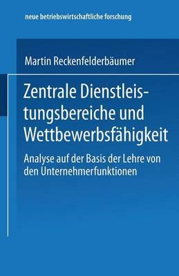 Zentrale Dienstleistungsbereiche Und Wettbewerbsf higkeit: Analyse Auf Der Basis Der Lehre Von Den Unternehmerfunktionen - Neue Betriebswirtschaftliche Forschung (Nbf) 272 (Paperback)