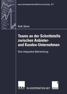 Teams an der Schnittstelle Zwischen Anbieter- und Kunden-Unternehmen - Neue Betriebswirtschaftliche Forschung (NBF) 317 (Paperback)