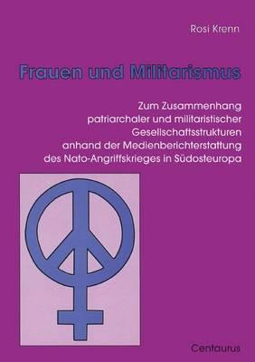 Frauen Und Militarismus: Zum Zusammenhang Patriarchaler Und Militaristischer Gesellschaftsstrukturen Anhand Der Medienberichterstattung Des Nato-Angriffskrieges in Sudosteuropa - Frauen - Gesellschaft - Kritik (Paperback)