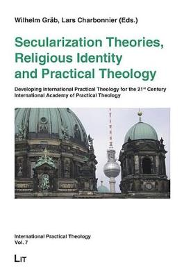 Secularization Theories, Religious Identity and Practical Theology: Developing International Practical Theology for the 21st Century - International Academy of Practical Theology Berlin 2007 - International Practical Theology No. 7 (Paperback)