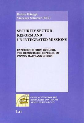 Security Sector Reform and UN Integrated Missions: Experience from Burundi, the Democratic Republic of Congo, Haiti and Kosovo - Geneva Centre for the Democratic Control of Armed Forces (DCAF) (Paperback)