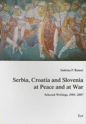 Serbia, Croatia and Slovenia at Peace and at War: Selected Writings, 1983-2007 - Studies on History, Culture and Society of Southeast Europe No. 7 (Paperback)