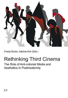 Rethinking Third Cinema: The Role of Anti-colonial Media and Aesthetics in Postmodernity (Paperback)