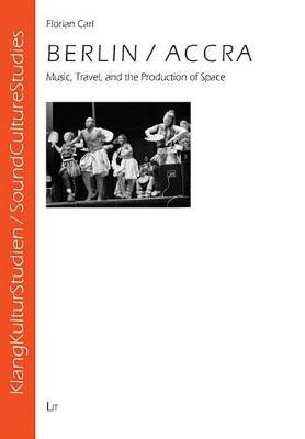 Berlin/Accra: Music, Travel, and the Production of Space - KlangKulturStudien/SoundCultureStudies No. 3 (Paperback)