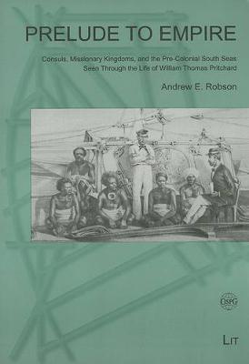 Prelude to Empire: v. 3: Consuls, Missionary Kingdoms, and the Pre-colonial South Seas Seen Through the Life of William Thomas Pritchard - Novara - Contributions to Research on the Pacific S. v. 3 (Paperback)
