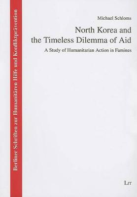 North Korea and the Timeless Dilemma of Aid: v. 5: A Study of Humanitarian Action in Famines (Paperback)
