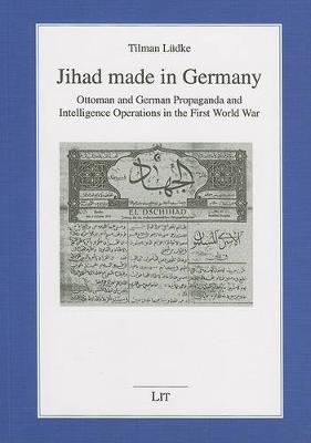 Jihad Made in Germany: v. 59: Ottoman and German Propaganda and Intelligence Operations in the First World War (Paperback)