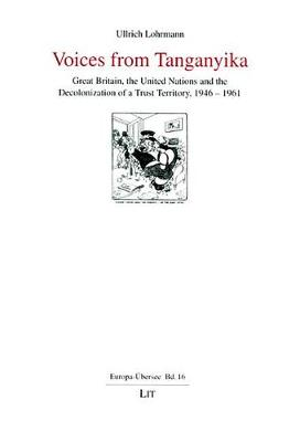 Voices from Tanganyika: Great Britain, the United Nations and the Decolonization of a Trust Territory, 1946-1961 - Europa-Ubersee No. 16 (Paperback)