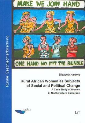 Rural African Women as Subjects of Social and Political Change: A Case Study of Women in Northwestern Cameroon (Paperback)