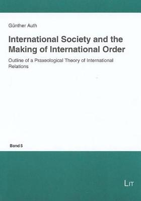 International Society and the Making of International Order: Outline of a Praxeological Theory of International Relations - Questions of Political Order in a Globalised World S. No. 5 (Paperback)