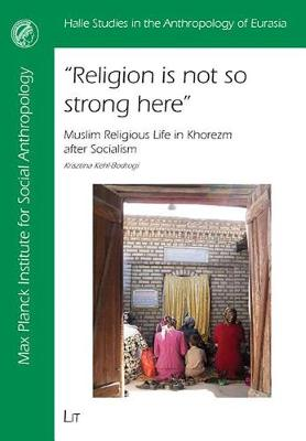 Religion is Not So Strong Here: Muslim Religious Life in Khorezm After Socialism - Halle Studies in the Anthropology of Eurasia v. 18 (Paperback)