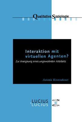 Interaktion Mit Virtuellen Agenten? Realit ten Zur Ansicht: Zur Aneignung Eines Ungewohnten Artefakts - Qualitative Soziologie 11 (Paperback)