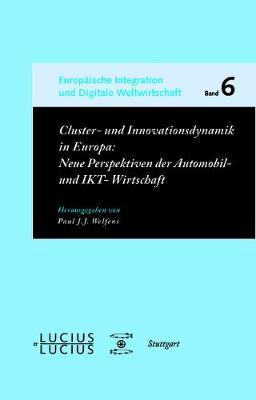 Cluster- Und Innovationsdynamik in Europa: Neue Perspektiven Der Automobil- Und Ikt-Wirtschaft - Europ ische Integration Und Digitale Weltwirtschaft 6 (Paperback)