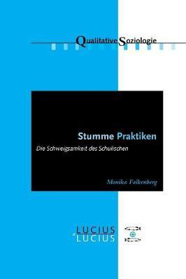 Stumme Praktiken: Die Schweigsamkeit Des Schulischen - Qualitative Soziologie 15 (Paperback)