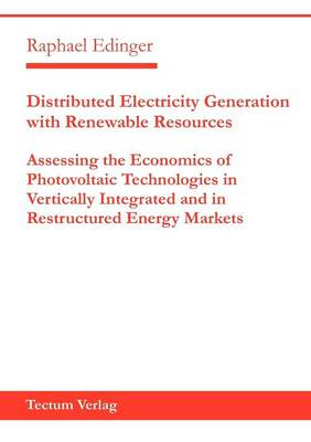 Distributed Electricity Generation with Renewable Resources: Assessing the Economics of Photovoltaic Technologies in Vertically Integrated and in Restructured Energy Markets (Paperback)