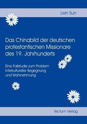 Das Chinabild Der Deutschen Protestantischen Missionare Des 19. Jahrhunderts (Paperback)