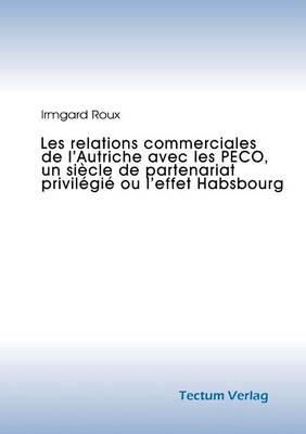 Les Relations Commerciales de L'Autriche Avec Les Peco, Un Si Cle de Partenariat Privil GI Ou L'Effet Habsbourg (Paperback)