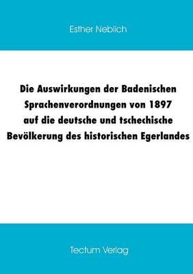 Die Auswirkungen Der Badenischen Sprachenverordnungen Von 1897 Auf Die Deutsche Und Tschechische Bev Lkerung Des Historischen Egerlandes (Paperback)