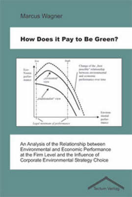 How Does it Pay to be Green?: An Analysis of the Relationship Between Environmental and Economic Performance at the Firm Level and the Influence of Corporate Environmental Strategy Choice (Paperback)