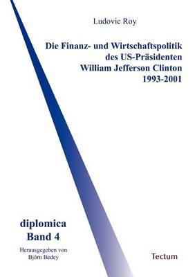 Die Finanz- Und Wirtschaftspolitik Des Us-PR Sidenten William Jefferson Clinton 1993-2001 (Paperback)