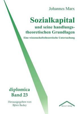 Sozialkapital Und Seine Handlungstheoretischen Grundlagen (Paperback)