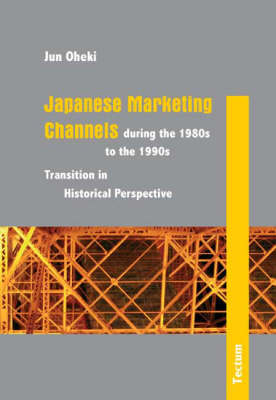 Japanese Marketing Channels During the 1980s to the 1990s: Transition in Historical Perspective (Hardback)