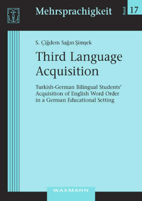 Third Language Acquisition: Turkish-German Bilingual Students' Acquisition of English Word Order in a German Educational Setting - Mehrsprachigkeit v. 17 (Paperback)