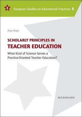 Scholarly Principles in Teacher Education: What Kind of Science Serves a Practice-Oriented Teacher Education? - European Studies on Educational Practices 6 (Paperback)