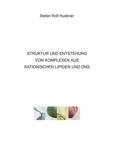 Struktur Und Entstehung Von Komplexen Aus Kationischen Lipiden Und DNS (Paperback)