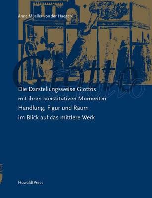 Die Darstellungsweise Giottos Mit Ihren Konstitutiven Momenten Handlung, Figur Und Raum Im Blick Auf Das Mittlere Werk (Paperback)