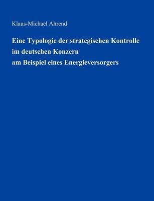 Eine Typologie Der Strategischen Kontrolle Im Deutschen Konzern Am Beispiel Eines Energieversorgers (Paperback)
