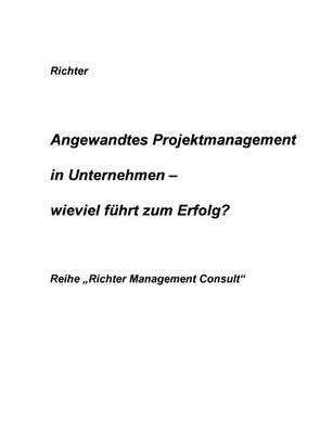 Angewandtes Projektmanagement in Unternehmen - Wieviel Fuhrt Zum Erfolg ? (Paperback)