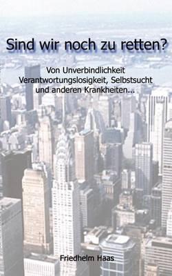 Sind Wir Noch Zu Retten! Von Unverbindlichkeit, Verantwortungslosigkeit, (Paperback)