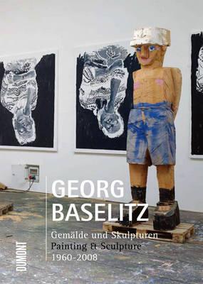 Georg Baselitz: Painting and Sculpture 1960-2008 (Hardback)