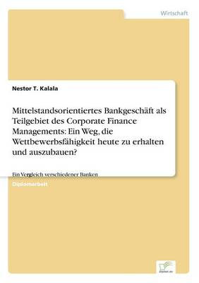 Mittelstandsorientiertes Bankgeschaft ALS Teilgebiet Des Corporate Finance Managements: Ein Weg, Die Wettbewerbsfahigkeit Heute Zu Erhalten Und Auszubauen? (Paperback)