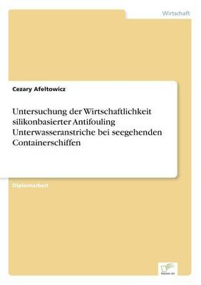 Untersuchung Der Wirtschaftlichkeit Silikonbasierter Antifouling Unterwasseranstriche Bei Seegehenden Containerschiffen (Paperback)
