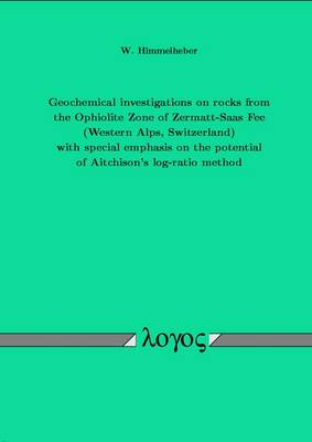 Geochemical Investigations on Rocks from the Ophiolite Zone of Zermatt-Saas Fee (Western Alps, Switzerland) with Special Emphasis on the Potential of Aitchison's Log-Ratio Method (Paperback)