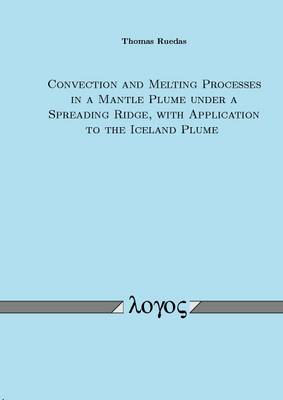 Convection and Melting Processes in a Mantle Plume Under a Spreading Ridge, with Application to the Iceland Plume (Paperback)