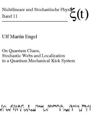 On Quantum Chaos, Stochastic Webs and Localization in a Quantum Mechanical Kick System - Nichtlineare Und Stochastische Physik 11 (Paperback)