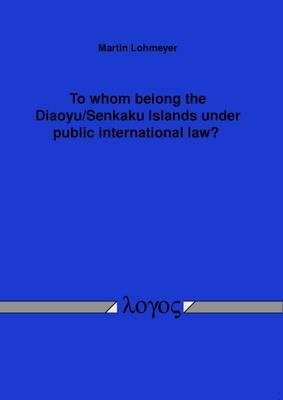 To Whom Belong the Diaoyu/Senkaku Islands Under Public International Law? (Paperback)