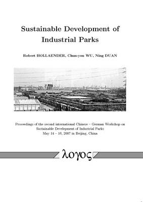 Sustainable Development of Industrial Parks: Proceedings of the Second International Chinese -- German Workshop on Sustainable Develepment of Industrial Parks May 14 -- 16, 2007 in Beijing, China (Paperback)