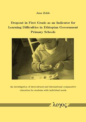 Dropout in First Grade as an Indicator for Learning Difficulties in Ethiopian Government Primary Schools: An Investigation of Intercultural and International Comparative Education for Students with Individual Needs (Paperback)
